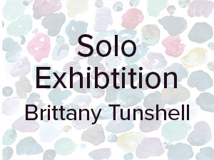 Solo Exhibition – Brittany Tunshell